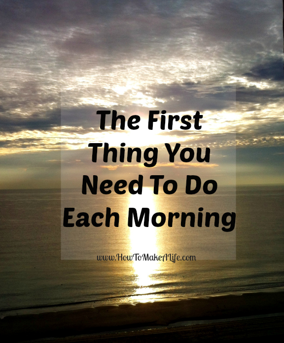 The first thing you Need to do each morning