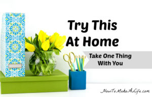 Try This at Home Tips: Take one thing with you as you leave a room to eliminate clutter.