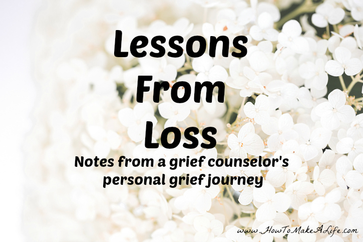 Notes and lessons learned from a grief counselor's personal grief journey.